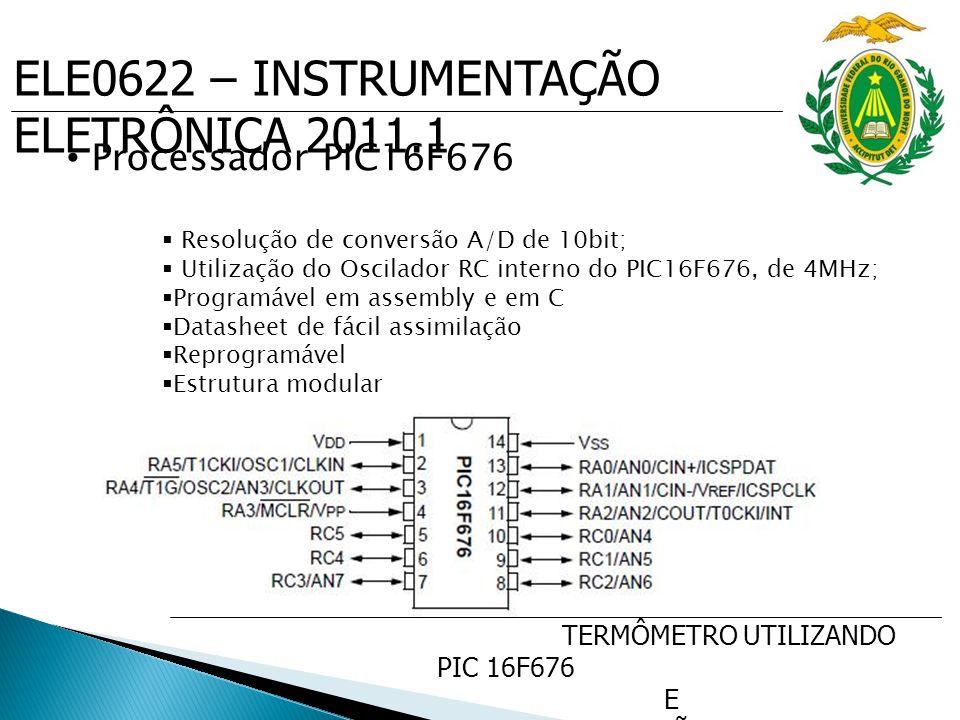ELE0622 – INSTRUMENTAÇÃO ELETRÔNICA 2011.1 TERMÔMETRO UTILIZANDO PIC 16F676 E SENSOR DE PRECISÃO DE TEMP. LM35 Processador PIC16F676  Resolução de co