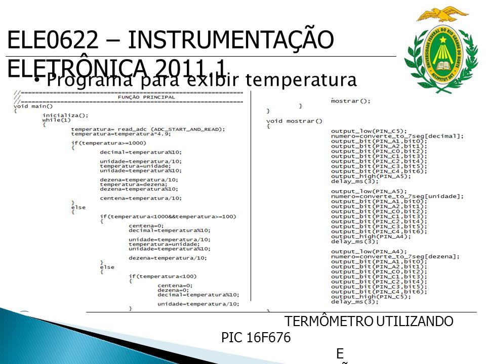 ELE0622 – INSTRUMENTAÇÃO ELETRÔNICA 2011.1 TERMÔMETRO UTILIZANDO PIC 16F676 E SENSOR DE PRECISÃO DE TEMP. LM35 Programa para exibir temperatura