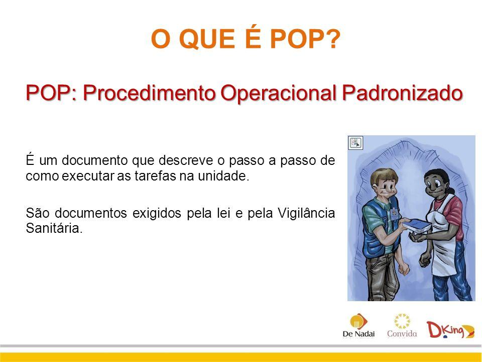 O QUE É POP? POP: Procedimento Operacional Padronizado É um documento que descreve o passo a passo de como executar as tarefas na unidade. São documen