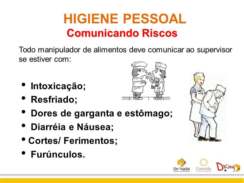 Todo manipulador de alimentos deve comunicar ao supervisor se estiver com:  Intoxicação;  Resfriado;  Dores de garganta e estômago;  Diarréia e Ná