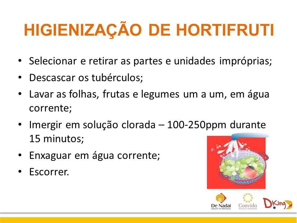 HIGIENIZAÇÃO DE HORTIFRUTI Selecionar e retirar as partes e unidades impróprias; Descascar os tubérculos; Lavar as folhas, frutas e legumes um a um, e