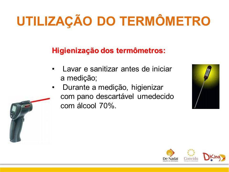 UTILIZAÇÃO DO TERMÔMETRO Higienização dos termômetros: Lavar e sanitizar antes de iniciar a medição; Durante a medição, higienizar com pano descartáve