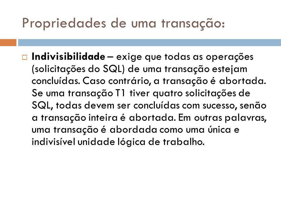 Propriedades de uma transação:  Indivisibilidade – exige que todas as operações (solicitações do SQL) de uma transação estejam concluídas. Caso contr