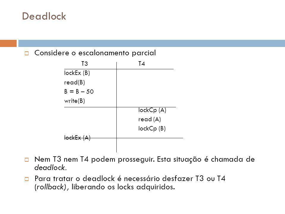 Deadlock  Considere o escalonamento parcial T3T4 lockEx (B) read(B) B = B – 50 write(B) lockCp (A) read (A) lockCp (B) lockEx (A)  Nem T3 nem T4 podem prosseguir.