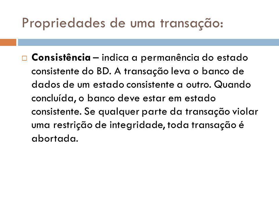 Propriedades de uma transação:  Isolamento – significa que todos os dados utilizados durante a execução de uma transação não podem ser utilizados por uma segunda transação até que a primeira seja concluída.