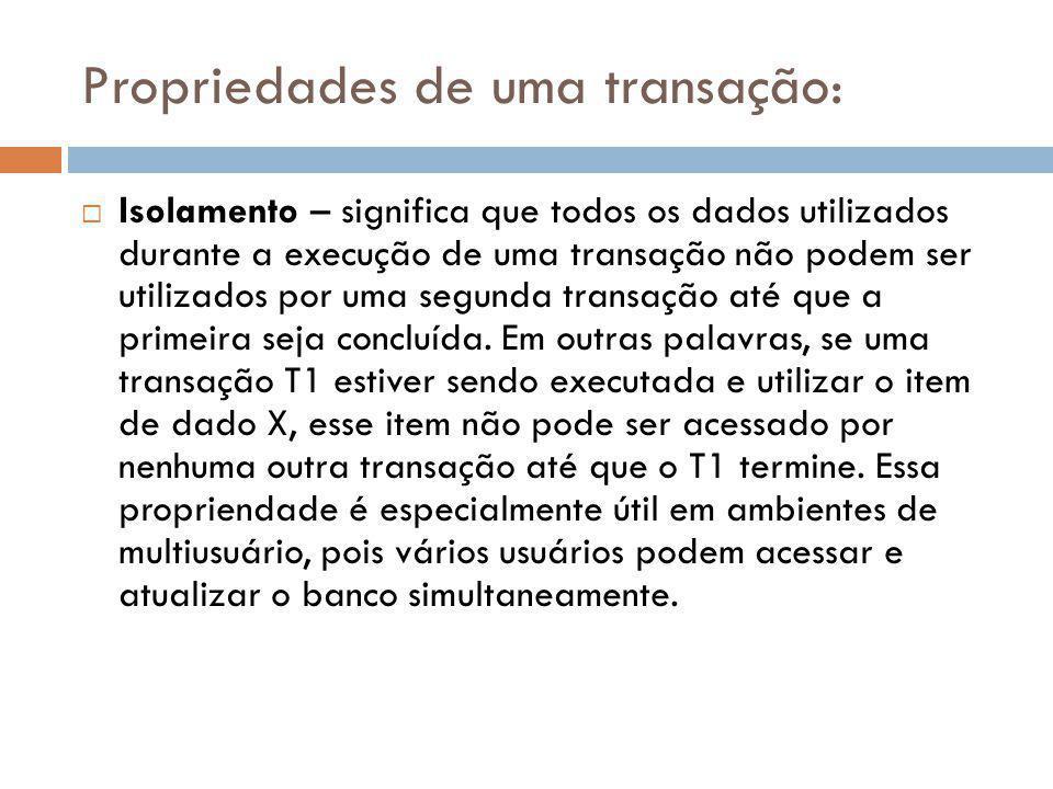 Propriedades de uma transação:  Durabilidade – garante que, uma vez feitas (consolidadas) alterações pelas transações, elas não podem ser desfeitas ou perdidas, mesmo em caso de falhas de sistema.