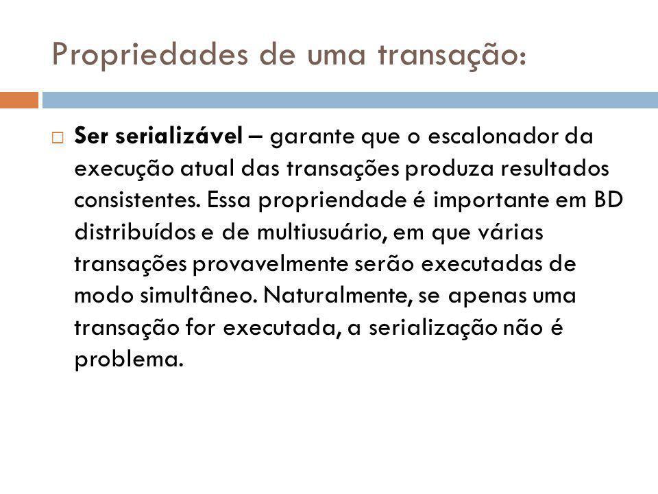 Propriedades de uma transação:  Ser serializável – garante que o escalonador da execução atual das transações produza resultados consistentes. Essa p