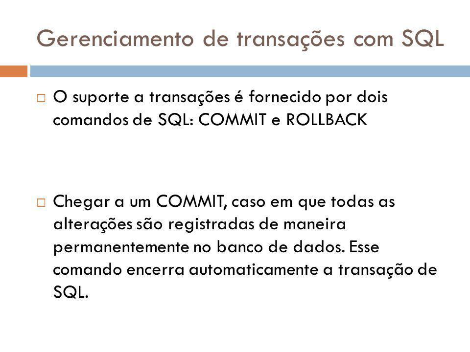 Gerenciamento de transações com SQL  O suporte a transações é fornecido por dois comandos de SQL: COMMIT e ROLLBACK  Chegar a um COMMIT, caso em que todas as alterações são registradas de maneira permanentemente no banco de dados.