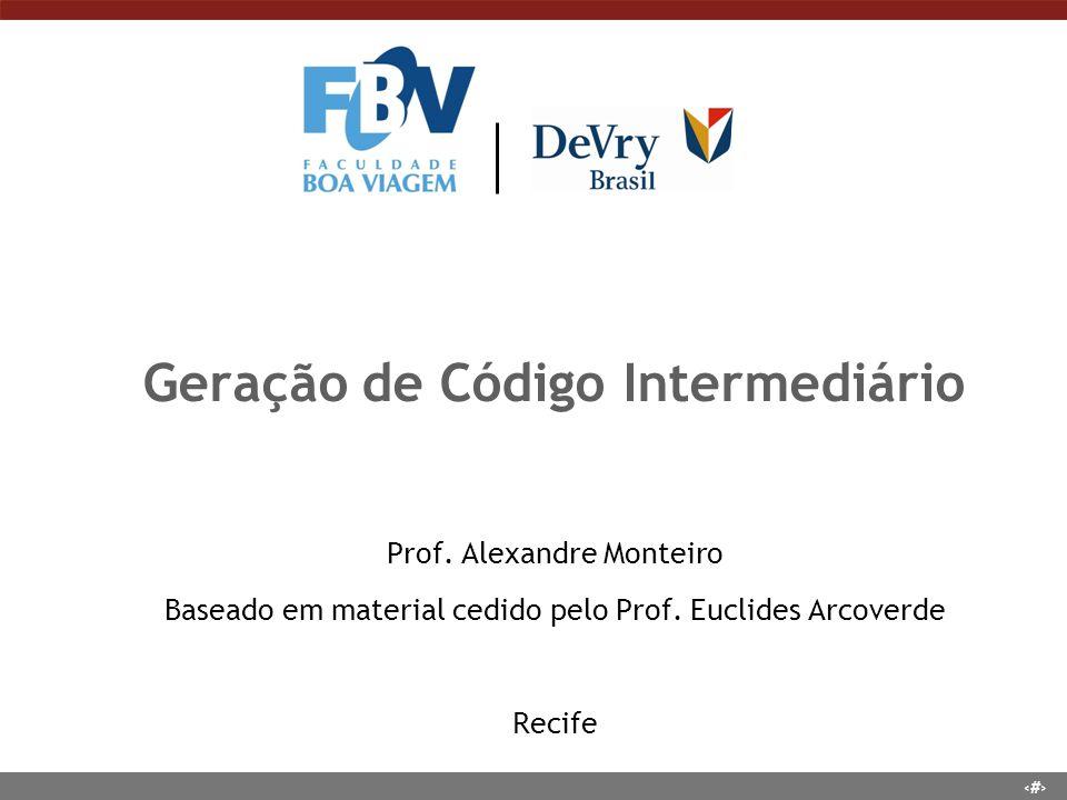 1 Geração de Código Intermediário Prof. Alexandre Monteiro Baseado em material cedido pelo Prof. Euclides Arcoverde Recife