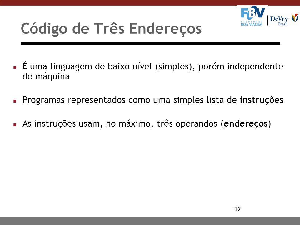 12 Código de Três Endereços n É uma linguagem de baixo nível (simples), porém independente de máquina n Programas representados como uma simples lista