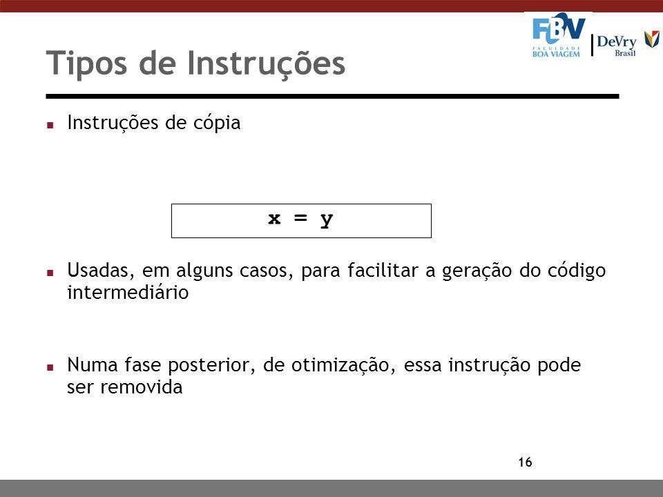 16 Tipos de Instruções n Instruções de cópia n Usadas, em alguns casos, para facilitar a geração do código intermediário n Numa fase posterior, de oti