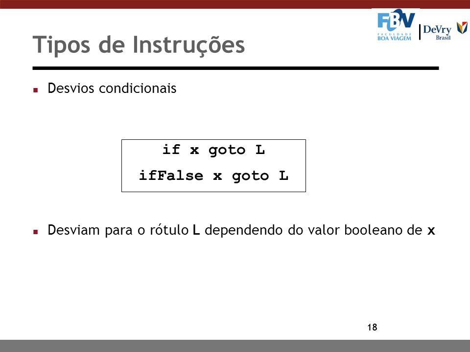 18 Tipos de Instruções n Desvios condicionais n Desviam para o rótulo L dependendo do valor booleano de x if x goto L ifFalse x goto L