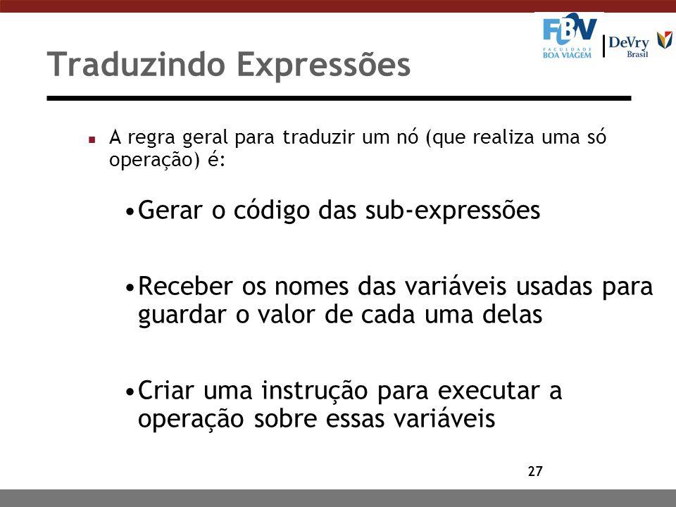 27 Traduzindo Expressões n A regra geral para traduzir um nó (que realiza uma só operação) é: Gerar o código das sub-expressões Receber os nomes das v