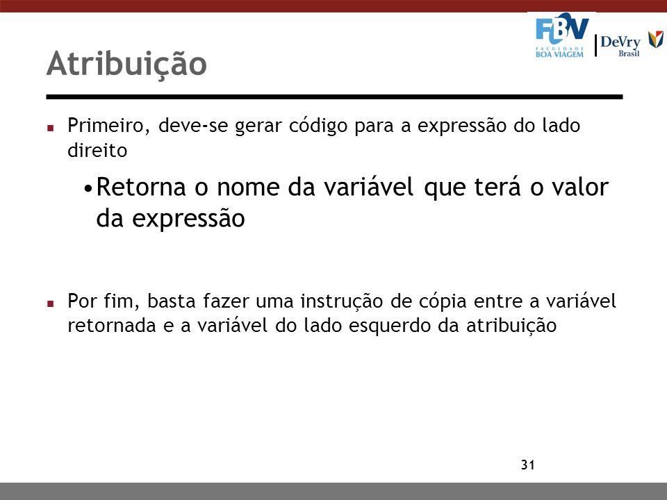 31 Atribuição n Primeiro, deve-se gerar código para a expressão do lado direito Retorna o nome da variável que terá o valor da expressão n Por fim, ba