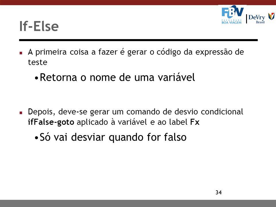34 If-Else n A primeira coisa a fazer é gerar o código da expressão de teste Retorna o nome de uma variável n Depois, deve-se gerar um comando de desv