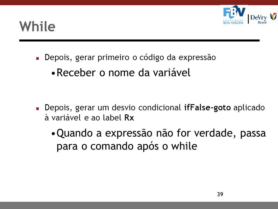 39 While n Depois, gerar primeiro o código da expressão Receber o nome da variável n Depois, gerar um desvio condicional ifFalse-goto aplicado à variá