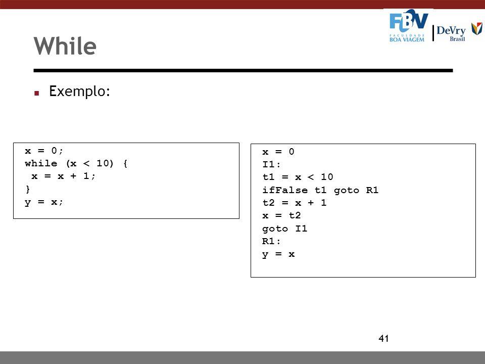 41 While n Exemplo: x = 0; while (x < 10) { x = x + 1; } y = x; x = 0 I1: t1 = x < 10 ifFalse t1 goto R1 t2 = x + 1 x = t2 goto I1 R1: y = x