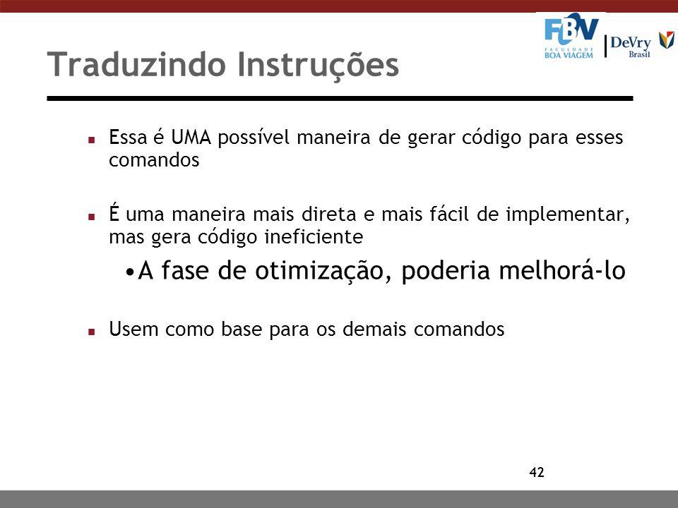 42 Traduzindo Instruções n Essa é UMA possível maneira de gerar código para esses comandos n É uma maneira mais direta e mais fácil de implementar, ma