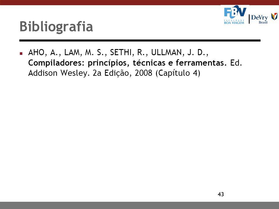 43 Bibliografia n AHO, A., LAM, M. S., SETHI, R., ULLMAN, J. D., Compiladores: princípios, técnicas e ferramentas. Ed. Addison Wesley. 2a Edição, 2008