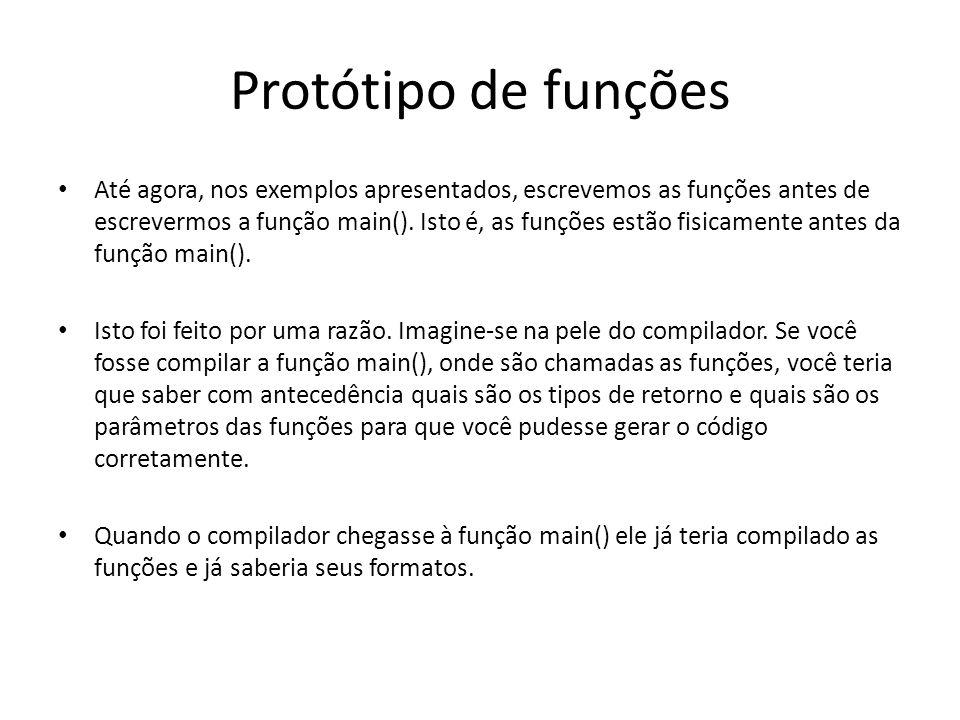 Protótipo de funções Até agora, nos exemplos apresentados, escrevemos as funções antes de escrevermos a função main(). Isto é, as funções estão fisica