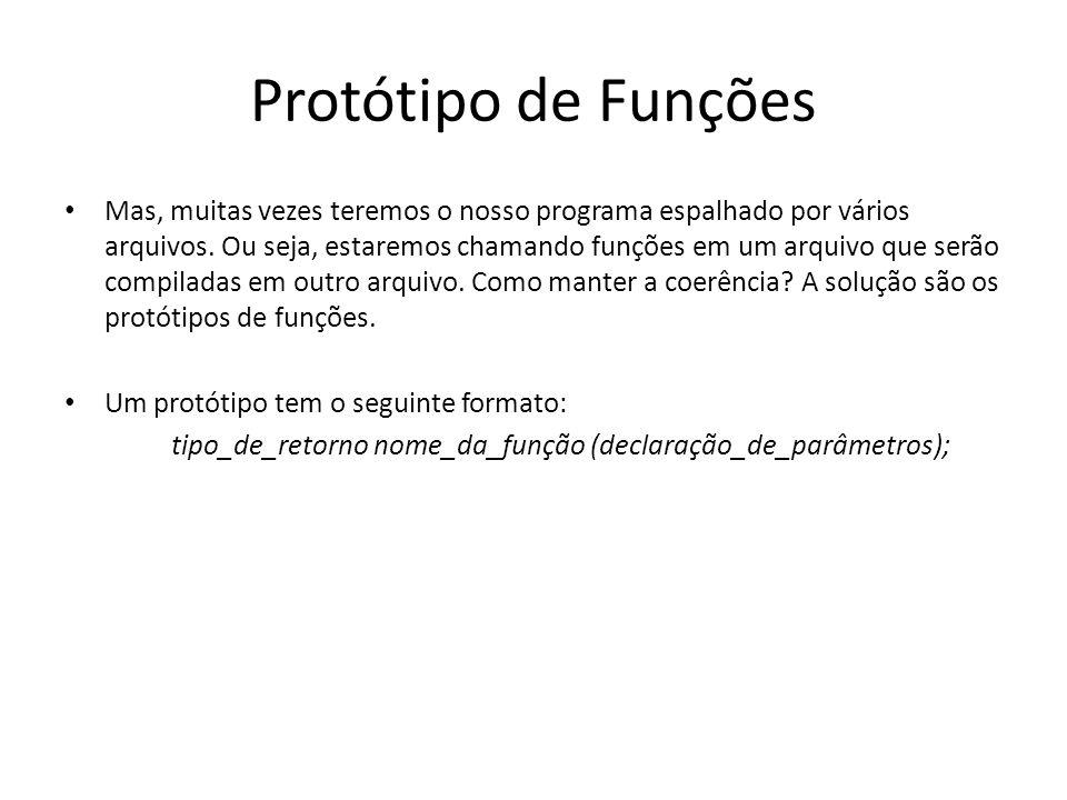 Protótipo de Funções Mas, muitas vezes teremos o nosso programa espalhado por vários arquivos. Ou seja, estaremos chamando funções em um arquivo que s