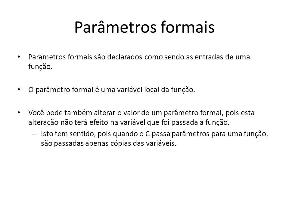 Parâmetros formais Parâmetros formais são declarados como sendo as entradas de uma função. O parâmetro formal é uma variável local da função. Você pod