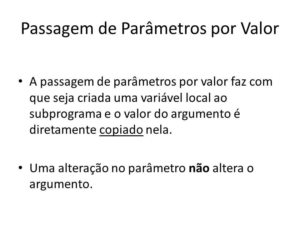 Passagem de Parâmetros por Valor A passagem de parâmetros por valor faz com que seja criada uma variável local ao subprograma e o valor do argumento é
