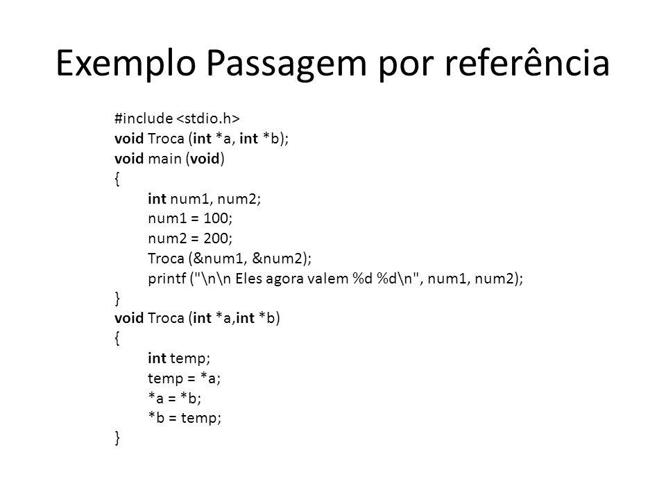 Exemplo Passagem por referência #include void Troca (int *a, int *b); void main (void) { int num1, num2; num1 = 100; num2 = 200; Troca (&num1, &num2);