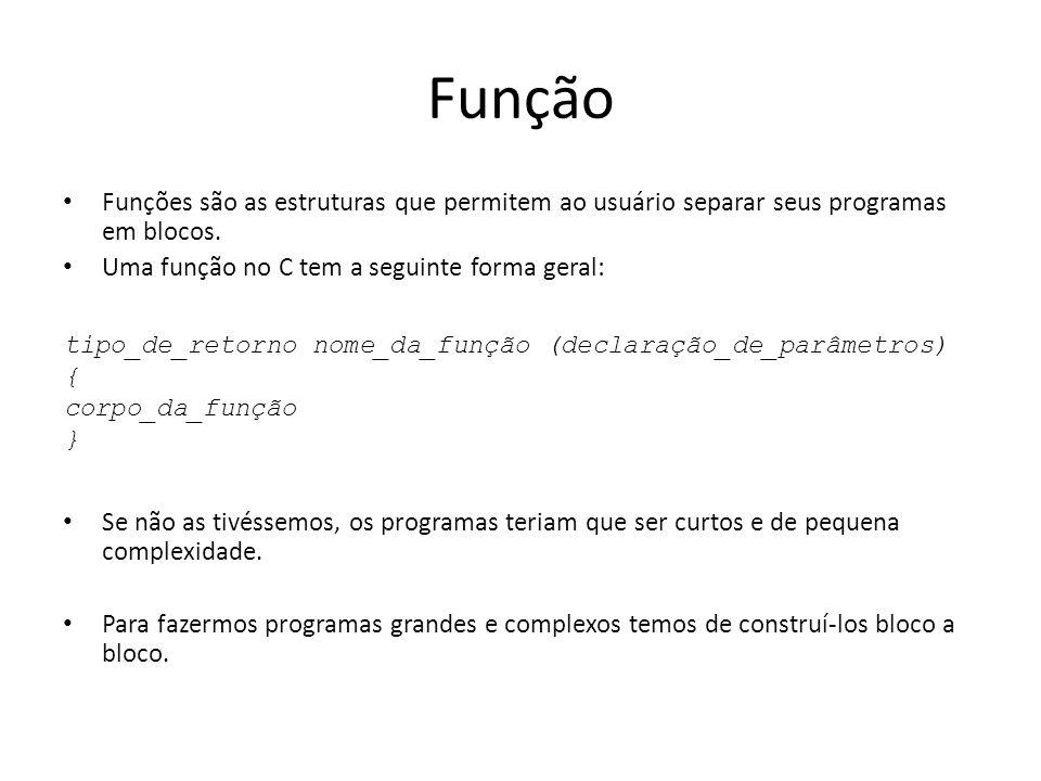 Função Funções são as estruturas que permitem ao usuário separar seus programas em blocos. Uma função no C tem a seguinte forma geral: Se não as tivés