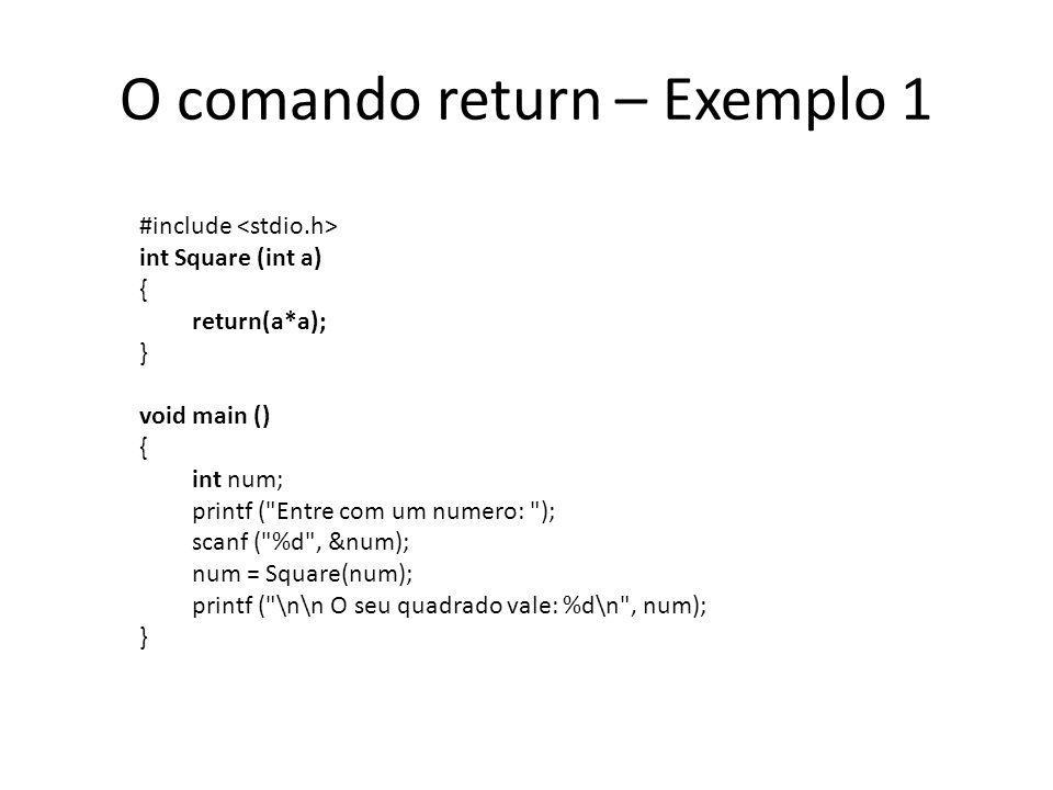 Passagem de parâmetros por valor #include float sqr (float num); void main (){ float num, sq; printf ( Entre com um numero: ); scanf ( %f , &num); sq = sqr(num); printf ( \n\n O numero original e: %f\n , num); printf ( O seu quadrado vale: %f\n , sq); } float sqr (float num) { num = num*num; return num; }