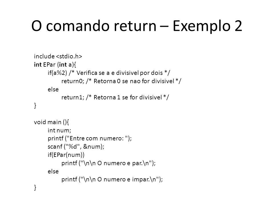 O comando return – Exemplo 2 include int EPar (int a){ if(a%2) /* Verifica se a e divisivel por dois */ return0; /* Retorna 0 se nao for divisivel */