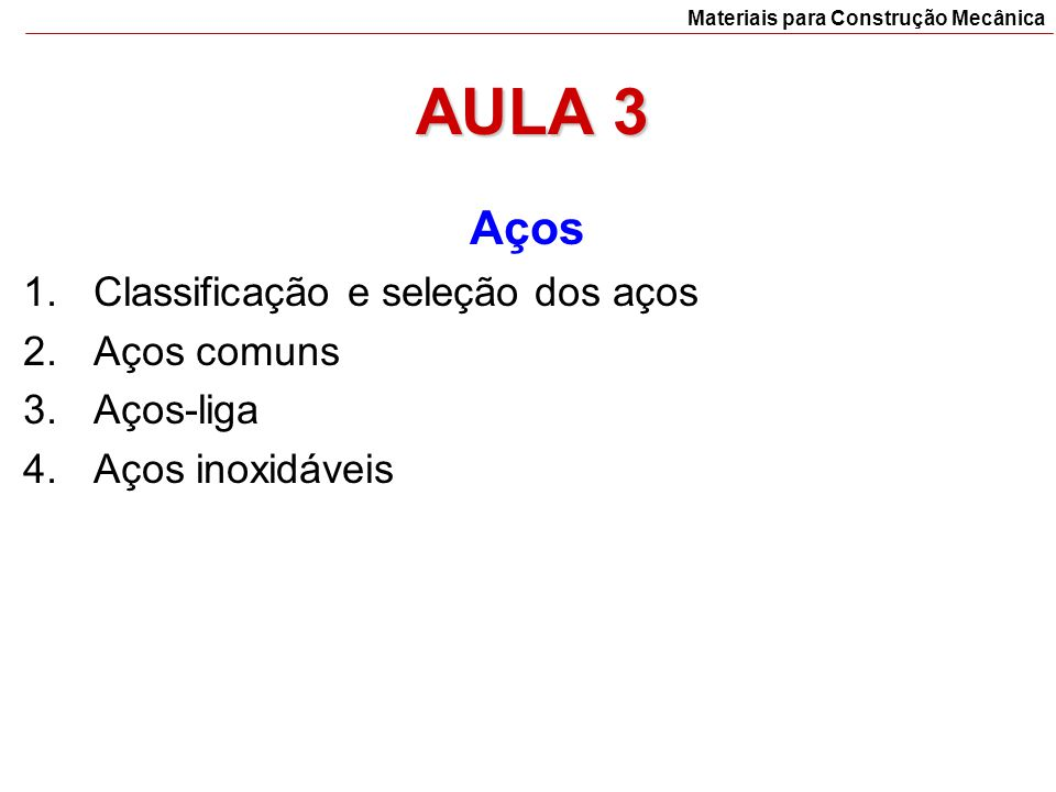 AULA 3 Aços 1.Classificação e seleção dos aços 2.Aços comuns 3.Aços-liga 4.Aços inoxidáveis Materiais para Construção Mecânica