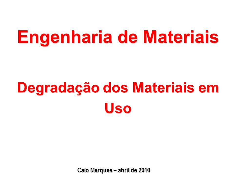 Engenharia de Materiais Degradação dos Materiais em Uso Caio Marques – abril de 2010
