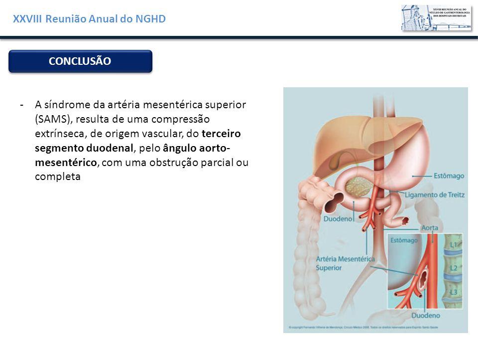 XXVIII Reunião Anual do NGHD CONCLUSÃO -A síndrome da artéria mesentérica superior (SAMS), resulta de uma compressão extrínseca, de origem vascular, d