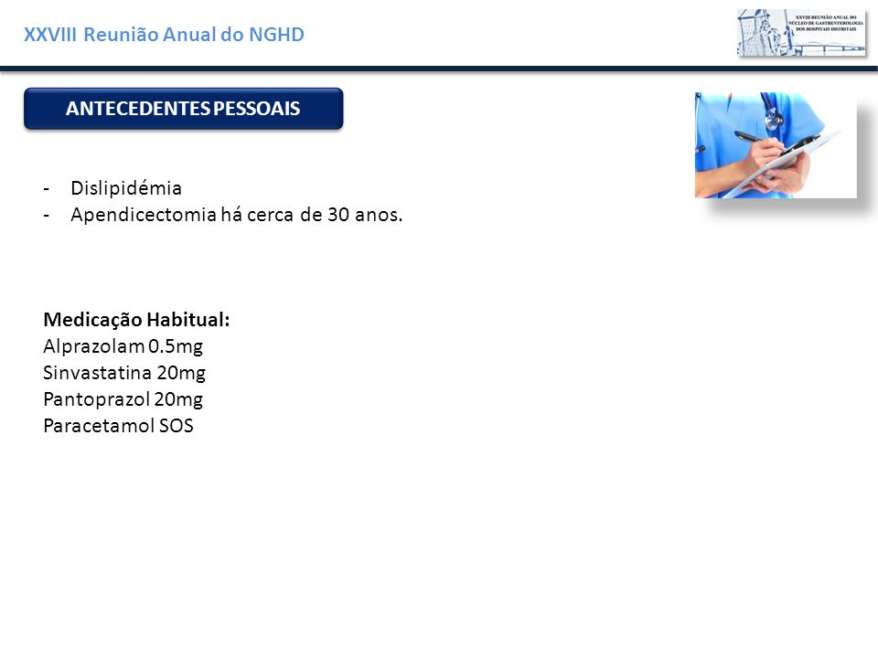 XXVIII Reunião Anual do NGHD ANTECEDENTES PESSOAIS -Dislipidémia -Apendicectomia há cerca de 30 anos. Medicação Habitual: Alprazolam 0.5mg Sinvastatin