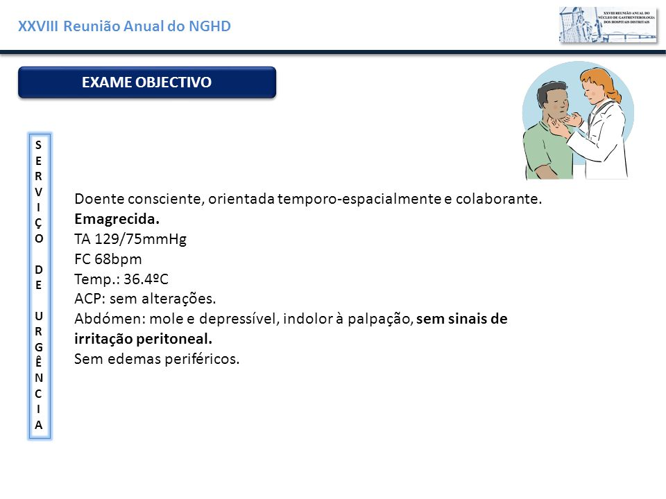 XXVIII Reunião Anual do NGHD Hemoglobina (11.5-16g/dL)14,8 Leucócitos (4-10x10 9 /L)11,16 Plaquetas (150-450x10 9 /L)226 Protrombinémia (%)80 PCR (<10mg/L)<5 Ureia (15-36mg/dL)56 Creatinina (0,7-1,20mg/dL)0,60 Sódio (136-145mmol/L)139 Potássio (3,6-5mmol/L)4 Glicose (74-106mg/dL)132 AST / TGO (14-36U/L)14 ALT / TGP (9-52U/L)25 Fosfatase alcalina (38-126U/L)53 LDH (313-618U/L)340 ANÁLISES