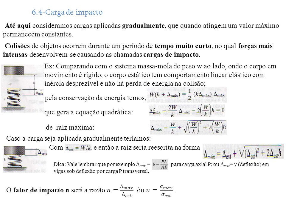 6.4-Carga de impacto Até aqui consideramos cargas aplicadas gradualmente, que quando atingem um valor máximo permanecem constantes. Colisões de objeto