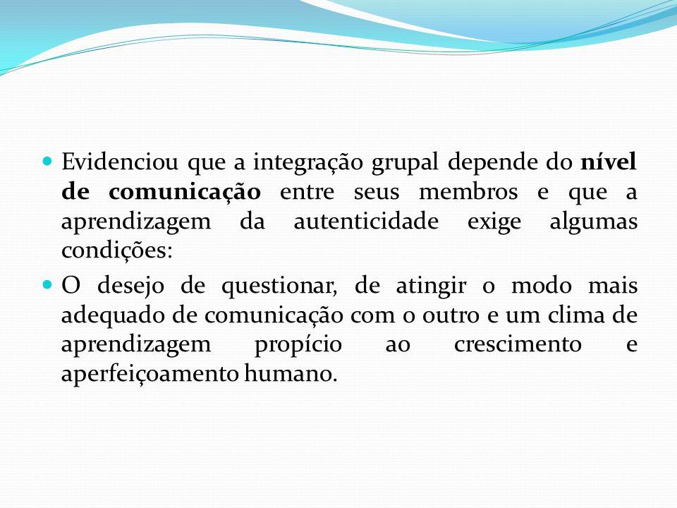 Evidenciou que a integração grupal depende do nível de comunicação entre seus membros e que a aprendizagem da autenticidade exige algumas condições: O