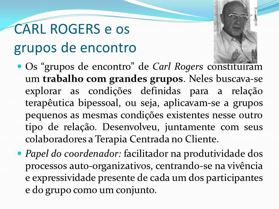 CARL ROGERS e os grupos de encontro Os grupos de encontro de Carl Rogers constituíram um trabalho com grandes grupos.