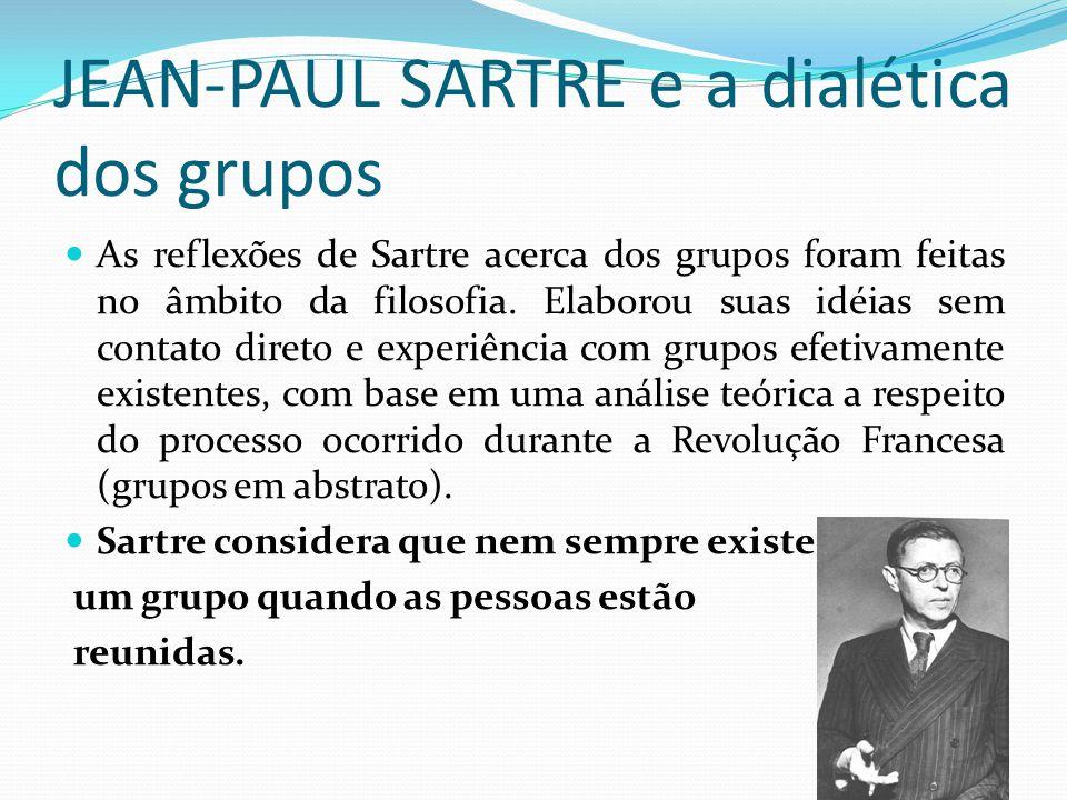 JEAN-PAUL SARTRE e a dialética dos grupos As reflexões de Sartre acerca dos grupos foram feitas no âmbito da filosofia. Elaborou suas idéias sem conta