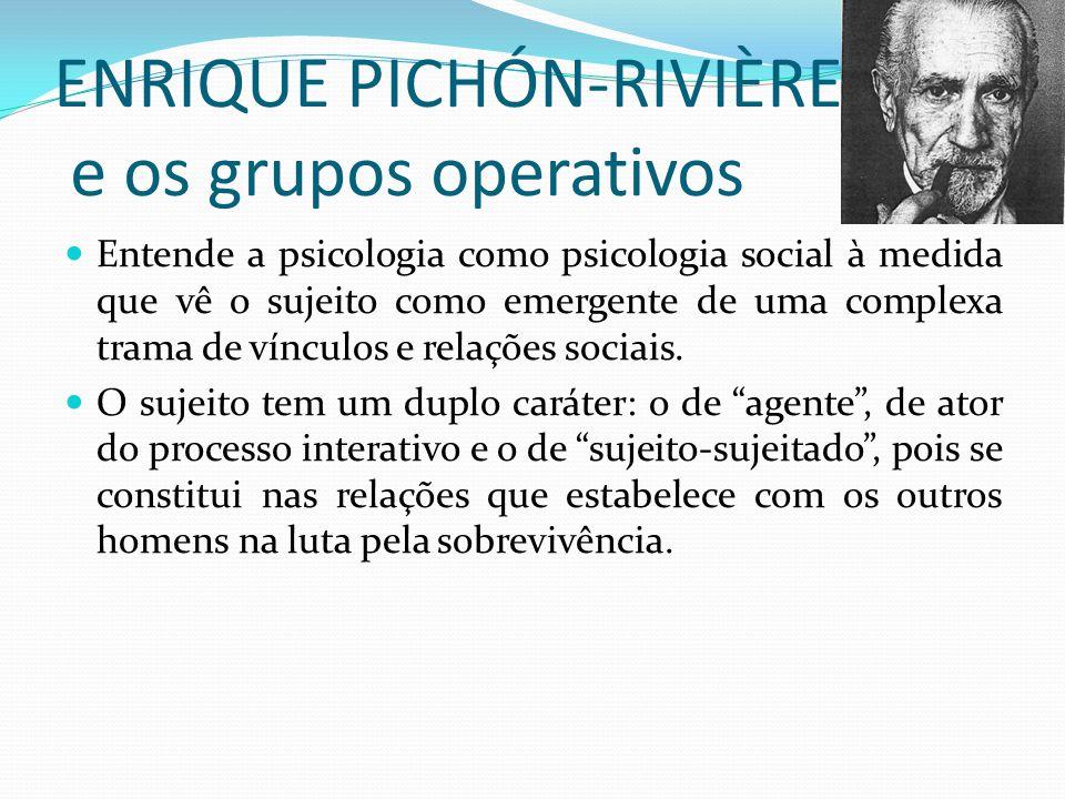 ENRIQUE PICHÓN-RIVIÈRE e os grupos operativos Entende a psicologia como psicologia social à medida que vê o sujeito como emergente de uma complexa trama de vínculos e relações sociais.