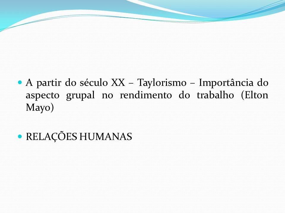 A partir do século XX – Taylorismo – Importância do aspecto grupal no rendimento do trabalho (Elton Mayo) RELAÇÕES HUMANAS