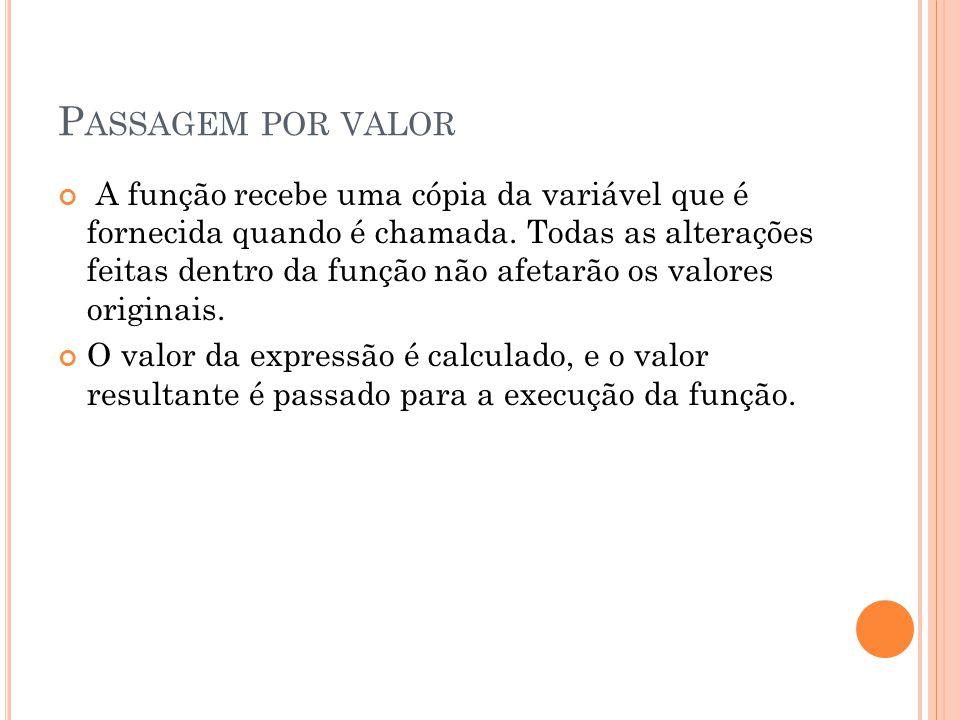 P ASSAGEM POR VALOR A função recebe uma cópia da variável que é fornecida quando é chamada.