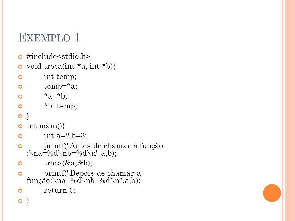 E XEMPLO 1 #include void troca(int *a, int *b){ int temp; temp=*a; *a=*b; *b=temp; } int main(){ int a=2,b=3; printf( Antes de chamar a função :\na=%d\nb=%d\n ,a,b); troca(&a,&b); printf( Depois de chamar a função:\na=%d\nb=%d\n ,a,b); return 0; }