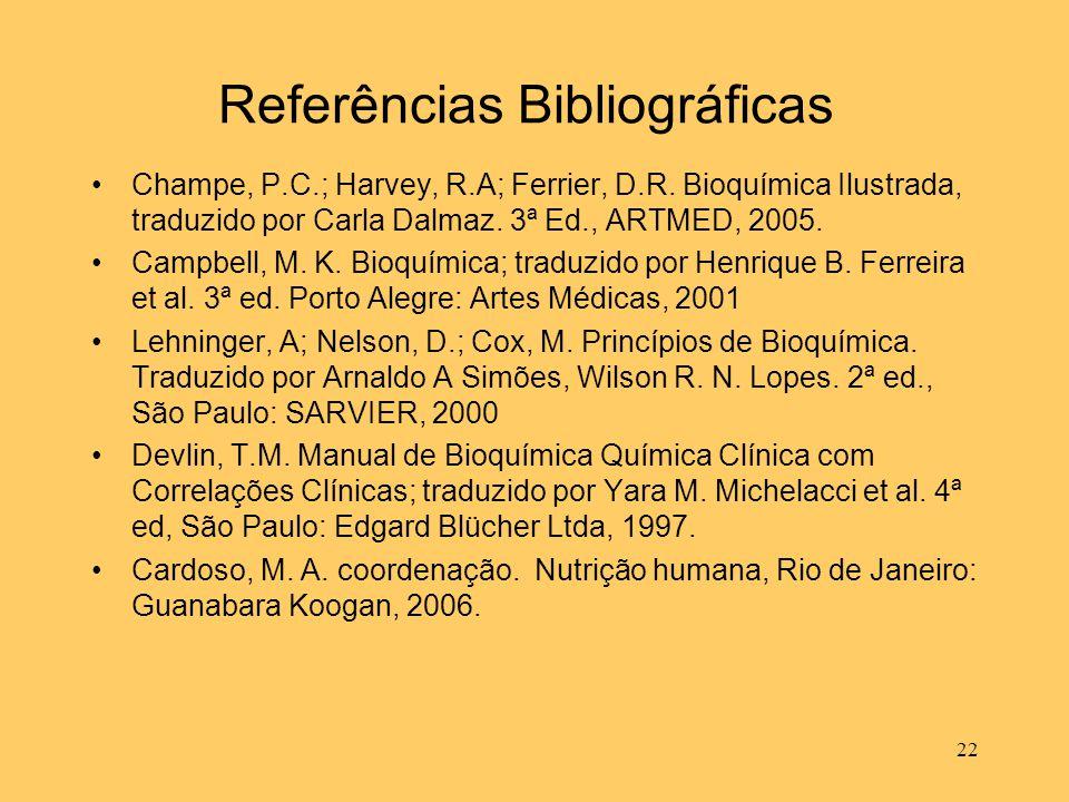 22 Referências Bibliográficas Champe, P.C.; Harvey, R.A; Ferrier, D.R. Bioquímica Ilustrada, traduzido por Carla Dalmaz. 3ª Ed., ARTMED, 2005. Campbel