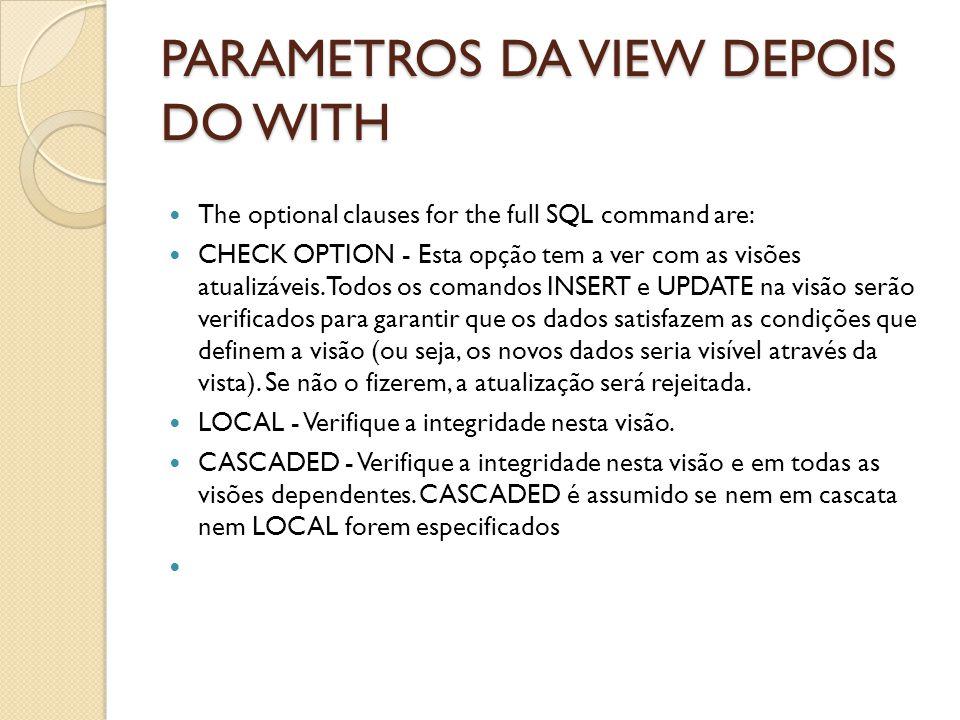 PARAMETROS DA VIEW DEPOIS DO WITH The optional clauses for the full SQL command are: CHECK OPTION - Esta opção tem a ver com as visões atualizáveis .