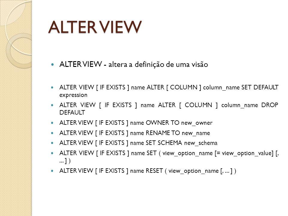 ALTER VIEW ALTER VIEW - altera a definição de uma visão ALTER VIEW [ IF EXISTS ] name ALTER [ COLUMN ] column_name SET DEFAULT expression ALTER VIEW [ IF EXISTS ] name ALTER [ COLUMN ] column_name DROP DEFAULT ALTER VIEW [ IF EXISTS ] name OWNER TO new_owner ALTER VIEW [ IF EXISTS ] name RENAME TO new_name ALTER VIEW [ IF EXISTS ] name SET SCHEMA new_schema ALTER VIEW [ IF EXISTS ] name SET ( view_option_name [= view_option_value] [,...