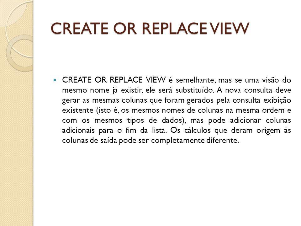 CREATE OR REPLACE VIEW CREATE OR REPLACE VIEW é semelhante, mas se uma visão do mesmo nome já existir, ele será substituído.