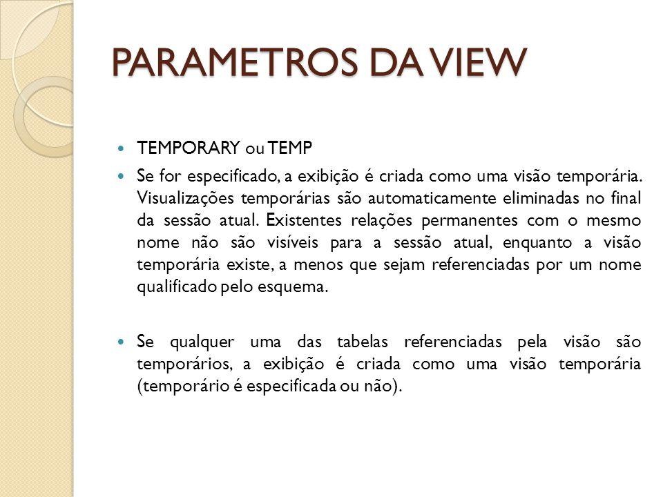 PARAMETROS DA VIEW TEMPORARY ou TEMP Se for especificado, a exibição é criada como uma visão temporária.