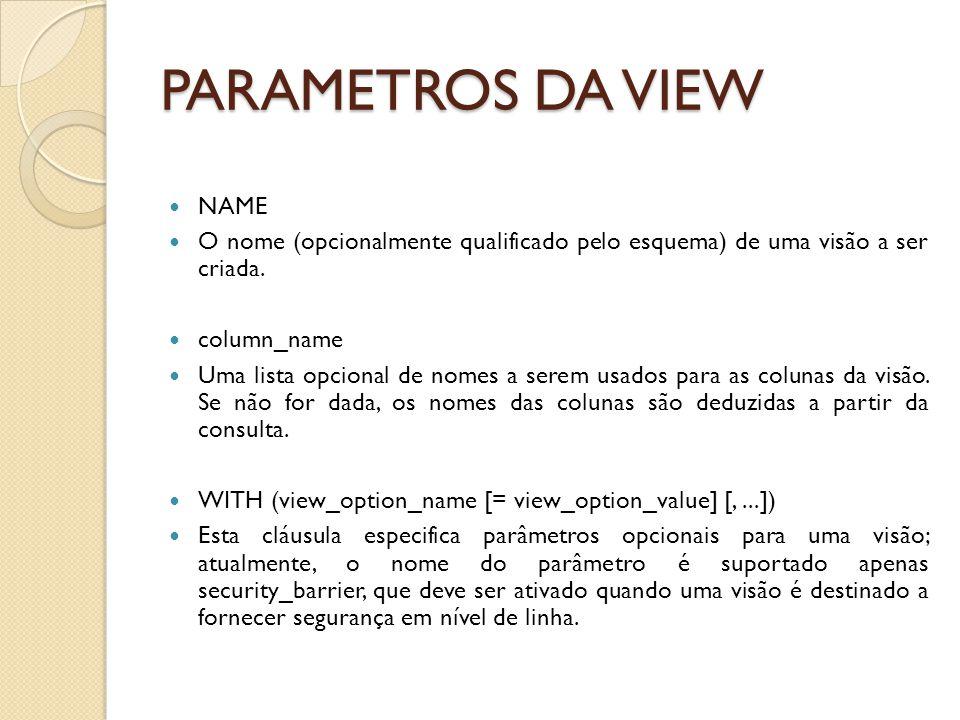 PARAMETROS DA VIEW NAME O nome (opcionalmente qualificado pelo esquema) de uma visão a ser criada.